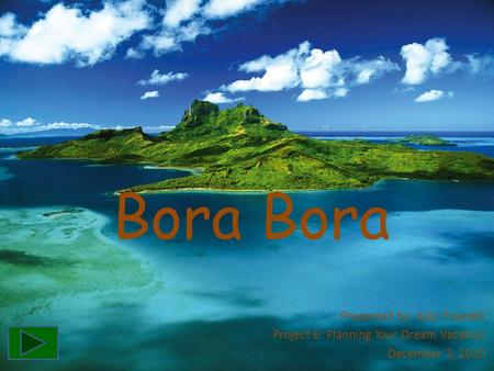 Bora Presented by: Alec Pisanelli Project 6: Planning Your Dream Vacation December 2, 2010.