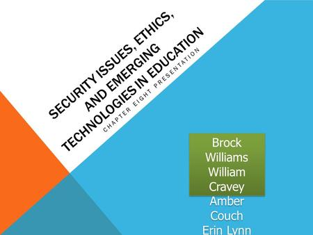 SECURITY ISSUES, ETHICS, AND EMERGING TECHNOLOGIES IN EDUCATION CHAPTER EIGHT PRESENTATION Brock Williams William Cravey Amber Couch Erin Lynn Mullins.
