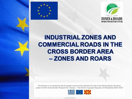 Project Acronim: ZONES AND ROADS Project duration: 15 months Priority axis: 1. Enhancement of cross- border economic development Measure: 1.1. Economic.