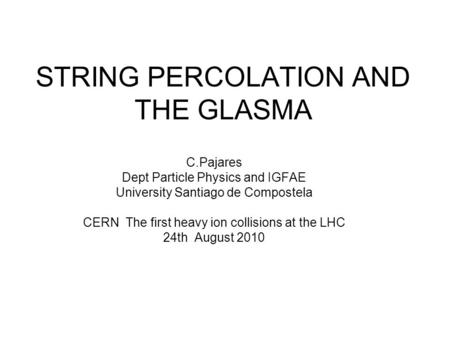 STRING PERCOLATION AND THE GLASMA C.Pajares Dept Particle Physics and IGFAE University Santiago de Compostela CERN The first heavy ion collisions at the.