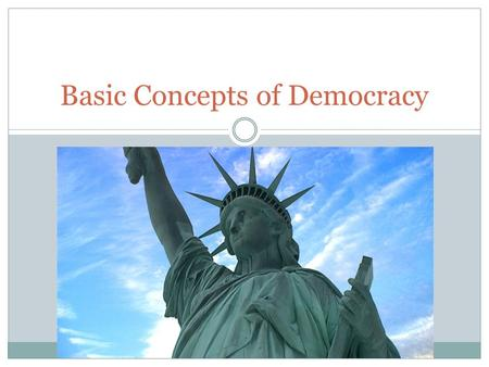 Basic Concepts of Democracy. Foundations 1. Recognition of fundamental value of every person 2. Respect for equality of all persons 3. Faith in majority.