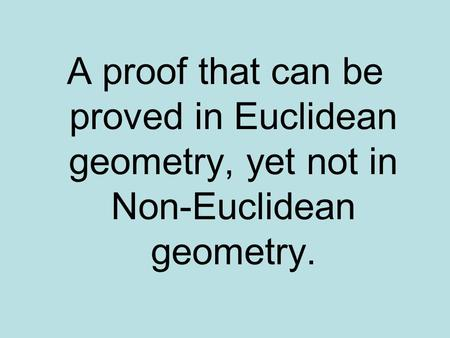 A proof that can be proved in Euclidean geometry, yet not in Non-Euclidean geometry.