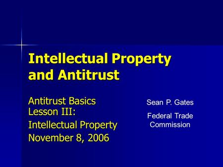 Intellectual Property and Antitrust Antitrust Basics Lesson III: Intellectual Property November 8, 2006 Sean P. Gates Federal Trade Commission.
