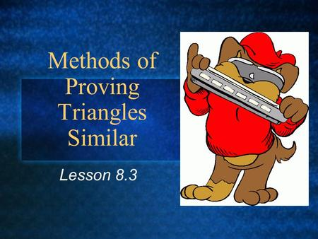 Methods of Proving Triangles Similar Lesson 8.3. Postulate: If there exists a correspondence between the vertices of two triangles such that the three.