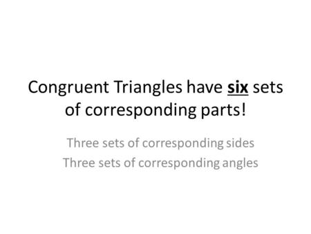 Congruent Triangles have six sets of corresponding parts! Three sets of corresponding sides Three sets of corresponding angles.