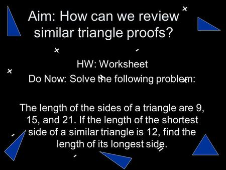 Aim: How can we review similar triangle proofs? HW: Worksheet Do Now: Solve the following problem: The length of the sides of a triangle are 9, 15, and.