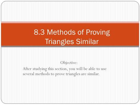 Objective: After studying this section, you will be able to use several methods to prove triangles are similar. 8.3 Methods of Proving Triangles Similar.