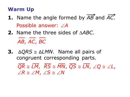 Warm Up 1. Name the angle formed by AB and AC. 2.Name the three sides of ABC. 3. ∆ QRS  ∆ LMN. Name all pairs of congruent corresponding parts. Possible.