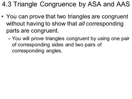 4.3 Triangle Congruence by ASA and AAS You can prove that two triangles are congruent without having to show that all corresponding parts are congruent.