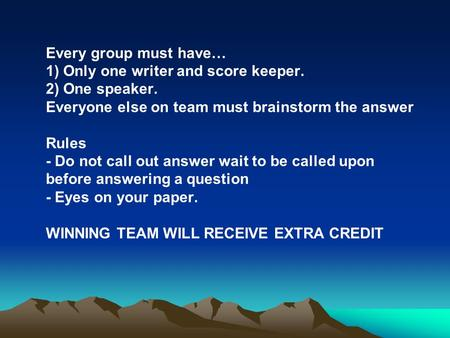 Every group must have… 1) Only one writer and score keeper. 2) One speaker. Everyone else on team must brainstorm the answer Rules - Do not call out answer.
