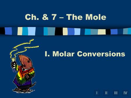IIIIIIIV Ch. & 7 – The Mole I. Molar Conversions.