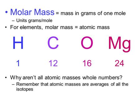 Molar Mass = mass in grams of one mole –Units grams/mole For elements, molar mass = atomic mass Why aren't all atomic masses whole numbers? –Remember that.