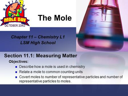 The Mole Chapter 11 – Chemistry L1 LSM High School Section 11.1: Measuring Matter Objectives: Describe how a mole is used in chemistry Relate a mole to.