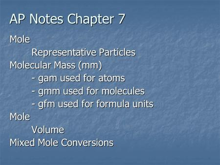 AP Notes Chapter 7 Mole Representative Particles Molecular Mass (mm) - gam used for atoms - gmm used for molecules - gfm used for formula units MoleVolume.