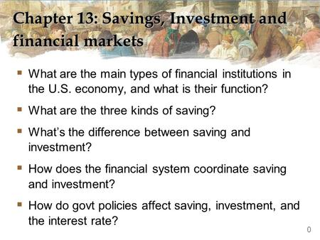 Chapter 13: Savings, Investment and financial markets  What are the main types of financial institutions in the U.S. economy, and what is their function?