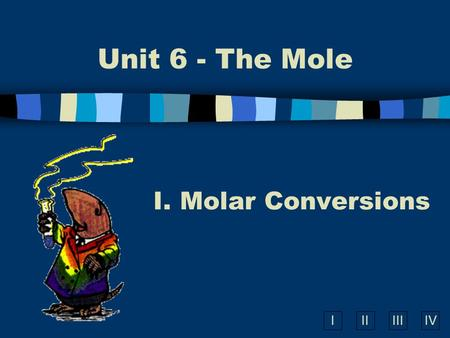 IIIIIIIV Unit 6 - The Mole I. Molar Conversions A. What is the Mole? n A counting number (like a dozen) n Avogadro's number (N A ) n 1 mol = 6.02  10.