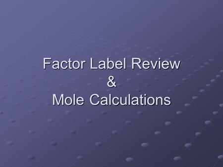 Factor Label Review & Mole Calculations. Factor Label Method 1.write down given value 2.write unit of given in denominator 3.write unit to find in numerator.