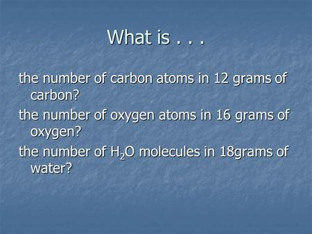 What is... the number of carbon atoms in 12 grams of carbon? the number of oxygen atoms in 16 grams of oxygen? the number of H 2 O molecules in 18grams.