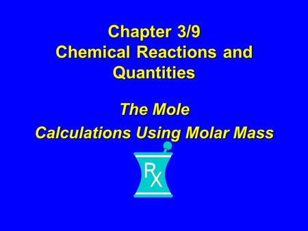 Chapter 3/9 Chemical Reactions and Quantities The Mole Calculations Using Molar Mass.