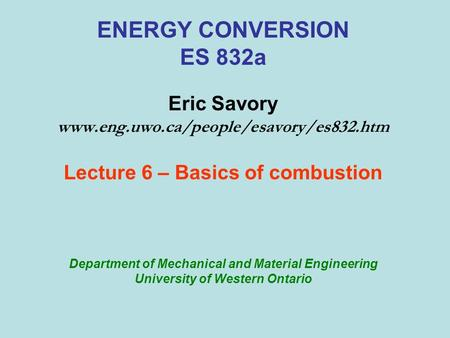 ENERGY CONVERSION ES 832a Eric Savory www.eng.uwo.ca/people/esavory/es832.htm Lecture 6 – Basics of combustion Department of Mechanical and Material Engineering.