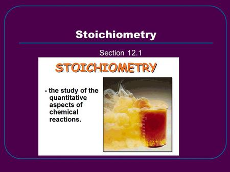Stoichiometry Section 12.1. What is Stoichiometry? Study of quantitative relationships between amounts of reactants used and products formed. Based on.