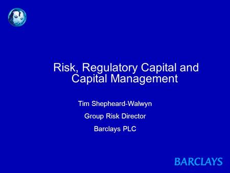 Risk, Regulatory Capital and Capital Management Tim Shepheard-Walwyn Group Risk Director Barclays PLC.
