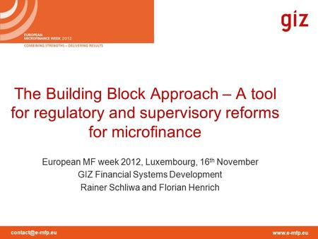 The Building Block Approach – A tool for regulatory and supervisory reforms for microfinance European MF week 2012, Luxembourg,