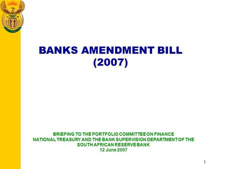 1 BANKS AMENDMENT BILL (2007) BRIEFING TO THE PORTFOLIO COMMITTEE ON FINANCE NATIONAL TREASURY AND THE BANK SUPERVISION DEPARTMENT OF THE SOUTH AFRICAN.
