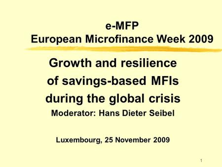 1 e-MFP European Microfinance Week 2009 Growth and resilience of savings-based MFIs during the global crisis Moderator: Hans Dieter Seibel Luxembourg,