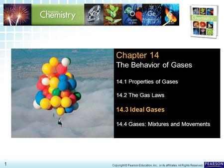 14.3 Ideal Gases > 1 Copyright © Pearson Education, Inc., or its affiliates. All Rights Reserved. Chapter 14 The Behavior of Gases 14.1 Properties of Gases.