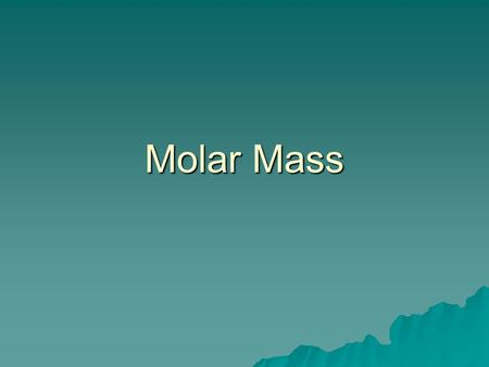 Molar Mass  The Mass of 1 mole (in grams)  Equal to the numerical value of the average atomic mass (get from periodic table) 1 mole of C atoms= 12.0.