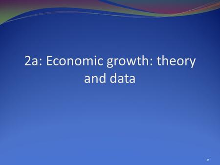 2a: Economic growth: theory and data 0. Growth: big questions, theoretical tools What does economic growth involve? Factor accumulation & productivity.