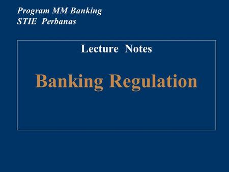 Lecture Notes Banking Regulation Program MM Banking STIE Perbanas.