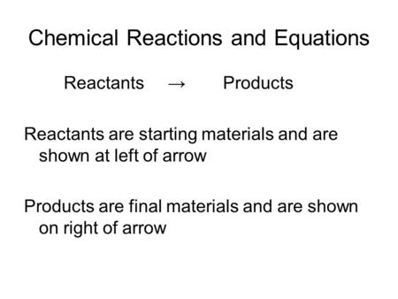 Chemical Reactions and Equations Reactants →Products Reactants are starting materials and are shown at left of arrow Products are final materials and are.