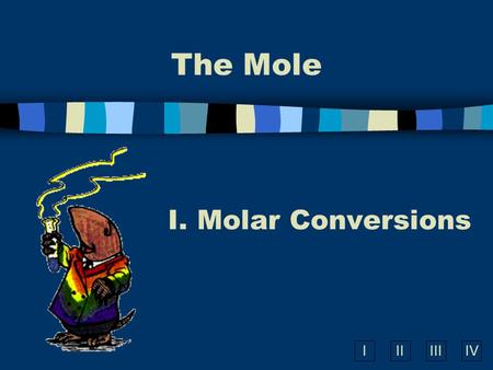 IIIIIIIV The Mole I. Molar Conversions A. What is the Mole? n A counting unit n Similar to a dozen, except instead of 12, it's 602 billion trillion 602,000,000,000,000,000,000,000.