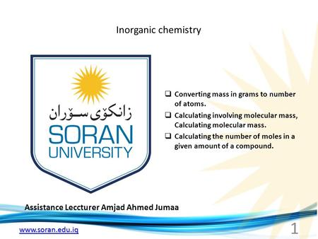 Www.soran.edu.iq Inorganic chemistry Assistance Leccturer Amjad Ahmed Jumaa  Converting mass in grams to number of atoms.  Calculating involving molecular.
