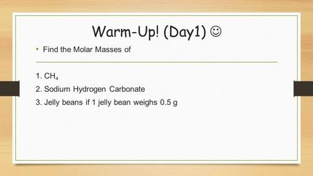 Warm-Up! (Day1) Find the Molar Masses of 1. CH 4 2. Sodium Hydrogen Carbonate 3. Jelly beans if 1 jelly bean weighs 0.5 g.