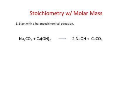 Stoichiometry w/ Molar Mass 1. Start with a balanced chemical equation. Na 2 CO 3 + Ca(OH) 2 2 NaOH + CaCO 3.