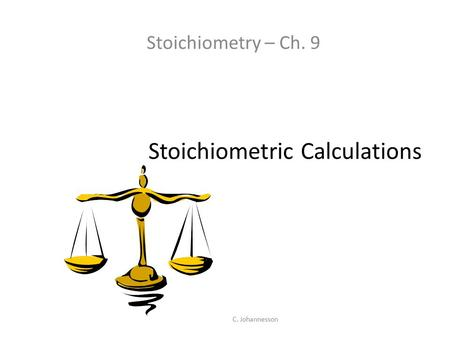 C. Johannesson Stoichiometric Calculations Stoichiometry – Ch. 9.