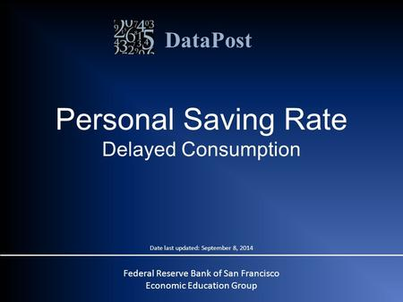 DataPost Personal Saving Rate Delayed Consumption Federal Reserve Bank of San Francisco Economic Education Group Date last updated: September 8, 2014.