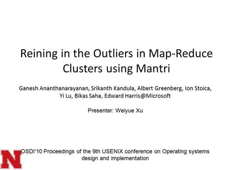 Reining in the Outliers in Map-Reduce Clusters using Mantri Ganesh Ananthanarayanan, Srikanth Kandula, Albert Greenberg, Ion Stoica, Yi Lu, Bikas Saha,