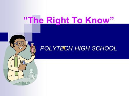 """The Right To Know"" POLYTECH HIGH SCHOOL What is ""The Right To Know"" ? The right to know is a law that states every person has a right to information."