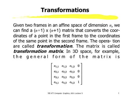 168 471 Computer Graphics, KKU. Lecture 51 Transformations Given two frames in an affine space of dimension n, we can find a ( n+1 ) x ( n +1) matrix that.
