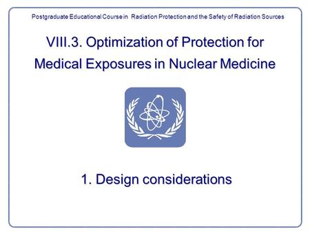 VIII.3. Optimization of Protection for Medical Exposures in Nuclear Medicine 1. Design considerations Postgraduate Educational Course in Radiation Protection.
