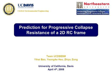 Team UCDSESM Yihai Bao, YeongAe Heo, Zhiyu Zong University of California, Davis April 4 th, 2008 Prediction for Progressive Collapse Resistance of a 2D.