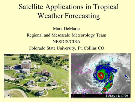 Satellite Applications in Tropical Weather Forecasting Mark DeMaria Regional and Mesoscale Meteorology Team NESDIS/CIRA Colorado State University, Ft.