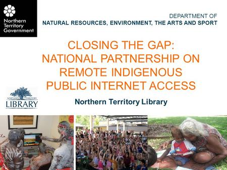 CLOSING THE GAP: NATIONAL PARTNERSHIP ON REMOTE INDIGENOUS PUBLIC INTERNET ACCESS Northern Territory Library DEPARTMENT OF NATURAL RESOURCES, ENVIRONMENT,