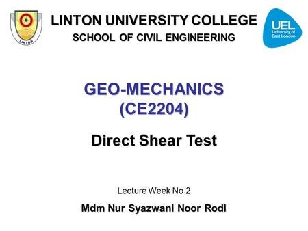 GEO-MECHANICS (CE2204) Direct Shear Test Lecture Week No 2 Mdm Nur Syazwani Noor Rodi LINTON UNIVERSITY COLLEGE SCHOOL OF CIVIL ENGINEERING.