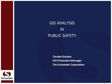 GIS ANALYSIS IN PUBLIC SAFETY Denise Stuckey GIS Production Manager The Schneider Corporation.