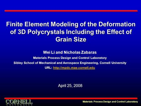Materials Process Design and Control Laboratory Finite Element Modeling of the Deformation of 3D Polycrystals Including the Effect of Grain Size Wei Li.